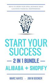 Start Your Success (2-in-1 Bundle): Ways To Grow Your Small Business Ideas & Achieve Financial Independence (Alibaba + Shopify)