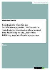 Soziologische Theorien des Sozialisationsprozesses - Einflussreiche soziologische Sozialisationstheorien und ihre Bedeutung für die Analyse und Erklärung von Sozialisationsprozessen