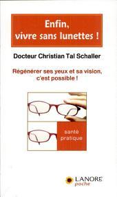 Enfin, vivre sans lunettes !: Régénérer ses yeux et sa vision, c'est possible !