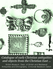 Catalogue of Early Christian Antiquities and Objects from the Christian East: In the Department of British and Mediaeval Antiquities and Ethnography of the British Museum