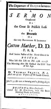 The Departure of Elijah Lamented. A Sermon [on 2 Kings Ii. 12, 13] Occasioned by the ... Decease of ... Cotton Mather, Etc