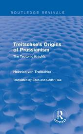 Treitschke's Origins of Prussianism (Routledge Revivals): The Teutonic Knights