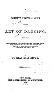 A Complete Practical Guide to the Art of Dancing: Containing Descriptions of All Fashionable and Approved Dances, Full Directions for Calling the Figures, the Amount of Music Required; Hints on Etiquette, the Toilet, Etc. [4th Ed.]