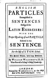 English particles exemplified in sentences design'd for Latin exercises: with the proper rendring of each particle inserted in the sentence. For the use of Eton School. The second edition, with ... additions