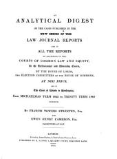 An Analytical Digest of the Cases Published in the New Series of the Law Journal Reports: And in All the Reports of Decisions in the Courts of Common Law and Equity, in the Ecclesiastical and Admiralty Courts, by the House of Lords, and Election Committees of the House of Commons, at Nisi Prius, and in the Court of Review in Bankruptcy, from Michaelmas Term 1835 to Trinity Term 1840, Inclusive