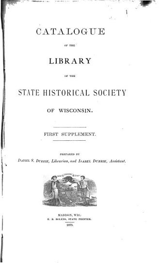 Catalogue of the Library of the State Historical Society of Wisconsin  First  to fifth  supplements   Additions from 1873 1887 PDF