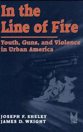 In the Line of Fire: Youths, Guns, and Violence in Urban America
