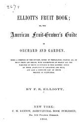 Elliott's fruit book; or, The American fruit-grower's guide in orchard and garden: Being a compend of the history, modes of propagation, culture, &c., of fruit trees and shrubs, with descriptions of nearly all the varieties of fruits cultivated in this country; notes of their adaptation to localities and soils, and also a complete list of fruits worthy of cultivation