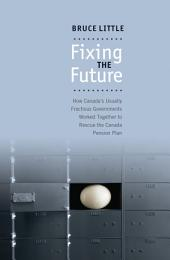 Fixing the Future: How Canada's Usually Fractious Governments Worked Together to Rescue the Canada Pension Plan