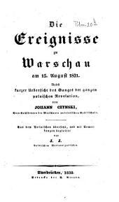 Die Ereignisse zu Warschau am 15. August 1831: Nebst kurzer Uebersicht des Ganges der ganzen polnischen Revolution