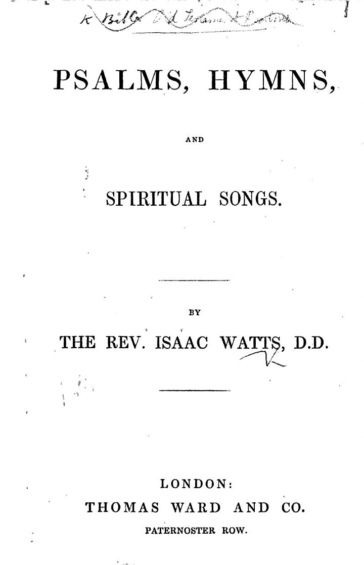 Psalms, Hymns, and Spiritual Songs. By the Rev. Isaac Watts