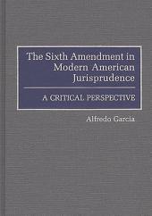 The Sixth Amendment in Modern American Jurisprudence: A Critical Perspective