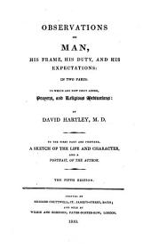 Observations on man, his frame, his duty, and his expectations: in two parts, to which ae now first added, paryers and religious meditations, by David Hartley. To the first part are prefixed A sketch of the life and character ... of the author