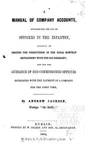 A Manual of Company Accounts: Intended for the Use of Officers in the Infantry, Desirous of Testing the Correctness of the Usual Monthly Settlement with the Pay-sergeant; and for the Guidance of Non-commissioned Officers ...