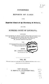 Condensed Reports of Cases in the Superior Court of the Territory of Orleans, and in the Supreme Court of Louisiana: Containing the Decisions Ofthose Courts from the Autumn Term, 1809, to the March Term, 1830, and which Were Embraced in the Twenty Volumes of Fr. Xavier Martin's Reports; with Notes of Louisiana Cases, Wherein the Doctrines are Affirmed, Contradicted, Or Extended, and of the Subsequent Legislation, Volume 3