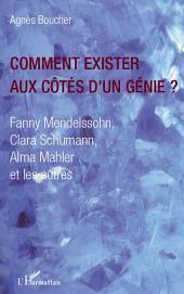 Comment exister aux côtés d'un génie ?: Fanny Mendelssohn, Clara Schumann, Alma Mahler et les autres