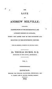The life of Andrew Melville: containing illustrations of the ecclesiastical and literary history of Scotland, during the latter part of the sixteenth and beginning of the seventeenth century. With an appendix, consisting of original papers, Volume 1