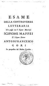 Esame della controversia letteraria che passa tra'l signor marchese Scipione Maffei e'l signor dottor Antonfrancesco Gori in proposito del Museo Etrusco