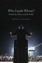 Who Leads Whom?: Presidents, Policy, and the Public