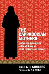 The Cappadocian Mothers: Deification Exemplified in the Writings of Basil, Gregory, and Gregory