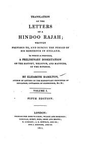 Translation of the Letters of a Hindoo Rajah;: Written Previous To, and During the Period of His Residence in England. To which is Prefixed, a Preliminary Dissertation on the History, Religion, and Manners, of the Hindoos, Volume 1