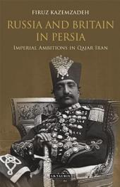 Russia and Britain in Persia: Imperial Ambitions in Qajar Iran