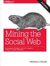 Mining the Social Web: Data Mining Facebook, Twitter, LinkedIn, Google+, GitHub, and More, Edition 2