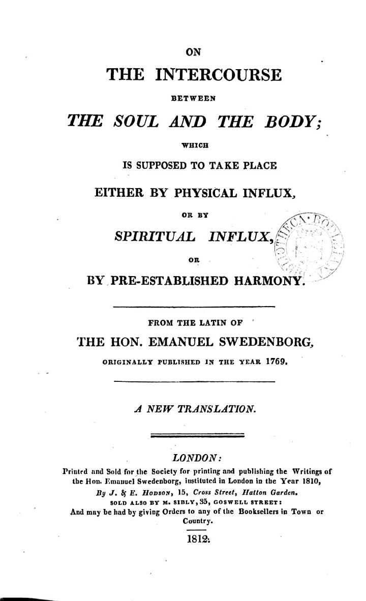 On the intercourse between the soul and the body; which is supposed to take place either by physical influx, or by spiritual influx. A new tr. [by M. Sibly, revised by S. Noble and C.A. Tulk. Wanting the half-title].