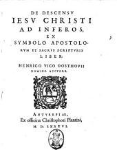 De descensu Iesu Christi ad inferos, ex symbolo apostolorum et sacris scripturis liber: Henrico Vico Oosthouii domino auctore