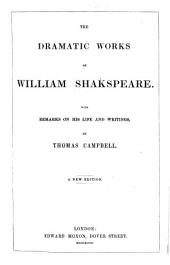 The Dramatic Works of William Shakespeare. With Remarks on His Life and Writings by T. Campbell. A New Edition