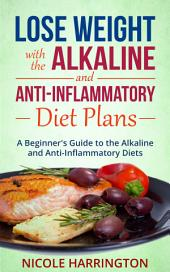 Lose Weight with the Alkaline and Anti-Inflammatory Diet Plans: A Beginner's Guide to the Alkaline and Anti-Inflammatory Diets