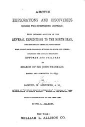 Arctic Explorations and Discoveries During the Nineteenth Century: Being Detailed Accounts of the Several Expeditions to the North Seas, Both English and American, Conducted by Ross, Parry, Back, Franklin, M'Clure, Dr. Kane, and Others, Including the Long and Fruitless Efforts and Failures in Search of Sir John Franklin. Ed. and Completed to 1855