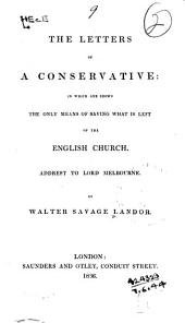 The Letters of a Conservative: In which are Shown the Only Means of Saving what is Left of the English Church. Addrest to Lord Melbourne