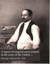 A Report of Surgical Cases Treated in the Army of the United States from 1865 to 1871