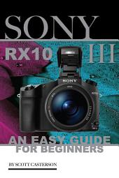 Sony Rx10 III: An Easy Guide for Beginners