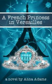 A French Princess in Versailles: (#3, The French Girl Series)