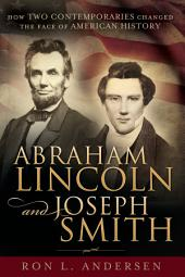 Abraham Lincoln and Joseph Smith: How Two Contemporaries Changed the Face of American History