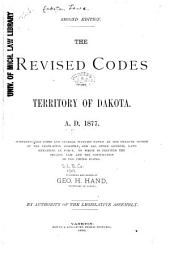 The Revised Codes of the Territory of Dakota. A.D. 1877: Comprising the Codes and General Statutes Passed at the Twelfth Session of the Legislative Assembly, and All Other General Laws Remaining in Force. To which is Prefixed the Organic Law and the Constitution of the United States