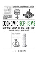 Download ECONOMIC SOPHISMS AND  WHAT IS SEEN AND WHAT IS NOT SEEN   The Collected Works of Fr  d  ric Bastiat  Book