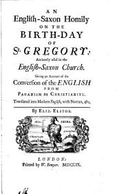 An English-Saxon Homily on the Birth-day of St. Gregory: Anciently Used in the English-Saxon Church: Giving an Account of the Conversion of the English from Paganism to Christianity. Translated Into Modern English, with Notes, &c