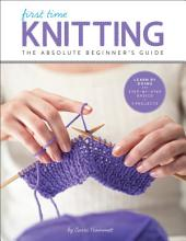 First Time Knitting: Step-by-Step Basics and Easy Projects