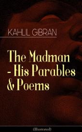 The Madman - His Parables & Poems (Illustrated): Inspiring Tales from the Renowned Philosopher and Artist, Author of The Prophet, Spirits Rebellious & Jesus The Son of Man