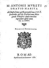 M. Antonii Mureti Oratio habita ad illustrissimos & reuerendissimos S.R.E. cardinales ipso die Paschae, cum subrogandi Pontificis causa conclaue ingressuri essent anno 1585
