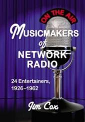 Musicmakers of Network Radio: 24 Entertainers, 1926–1962