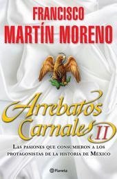 Arrebatos Carnales 2: Las pasiones que consumieron a los protagonistas de la Historia de México