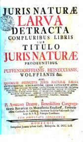 JURIS NATURAE LARVA DETRACTA COMPLURIBUS LIBRIS SUB TITULO JURIS NATURAE PRODEUNTIBUS: UT PUFFENDORFFIANIS, HEINECCIANIS, QOLFFIANIS &c. ALIIS, QUORUM PRINCIPIA JURIS NATURAE FALSA OSTENDUNTUR: IGNORANTIAM, QUAM CATHOLICIS AFFINGUNT, IN IPSIS REGNARE PRODITUR, CAVILLATIONES DETEGUNTUR: PROMISSA SPLENDIDA, AB IPSIS NON SERVANTA EXPONUNTUR: PUGNAE ET CONTRADICTIONES EORUM INTER IPSOS, ET SECUM IPSIS EXHIBENTUR: SCOPUS ILLORUM PRAECIPUUS, NIMIRUM CATHOLICE REI DETRIMENTUM DENUDATUR: NOBILITAS, JUVENTUS, POLITICI, PERICULI ADMONENTUR