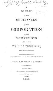 A Digest of the Ordinances of the Corporation of the City of Philadelphia  and of the Acts of Assembly relating thereto     By John C  Lowber   C  S  Miller Book