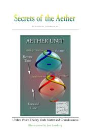 Secrets of the Aether: Unified Force Theory, Dark Matter and Consciousness
