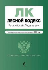 Лесной кодекс Российской Федерации. Текст с изменениями и дополнениями на 2015 год