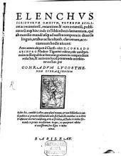 Elenchvs Scriptorvm Omnivm: Veterum Scilicet ac recentioru[m], extantium & non extantiu[m], publicatoru[m] atq[ue] hinc inde in Bibliothecis latitantium, qui ab exordio mundi usq[ue] ad nostra tempora in diversis linguis, artibus ac facultatib. clauerunt, ac etiamnum hodie vivunt